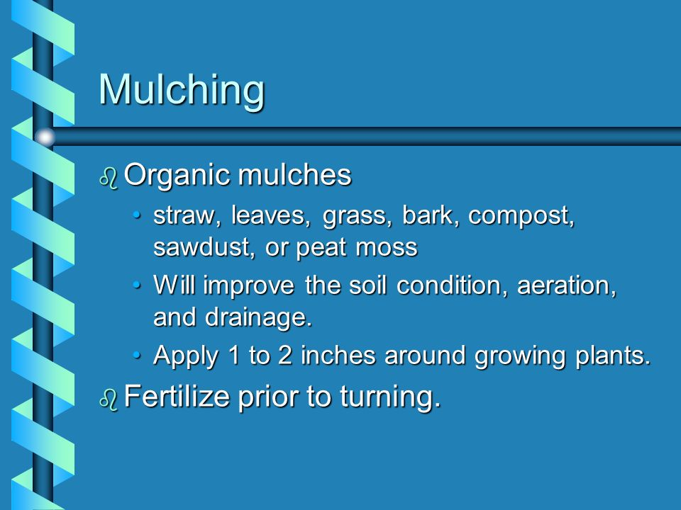 Mulching Organic mulches Fertilize prior to turning.