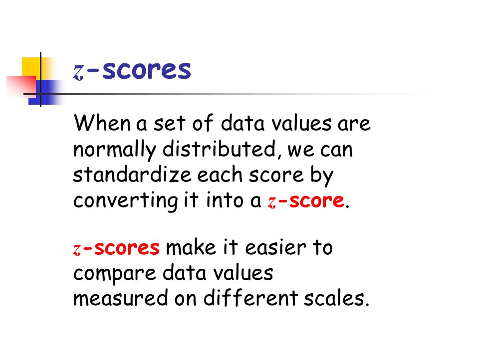 z-scores When a set of data values are normally distributed, we can standardize each score by converting it into a z-score.