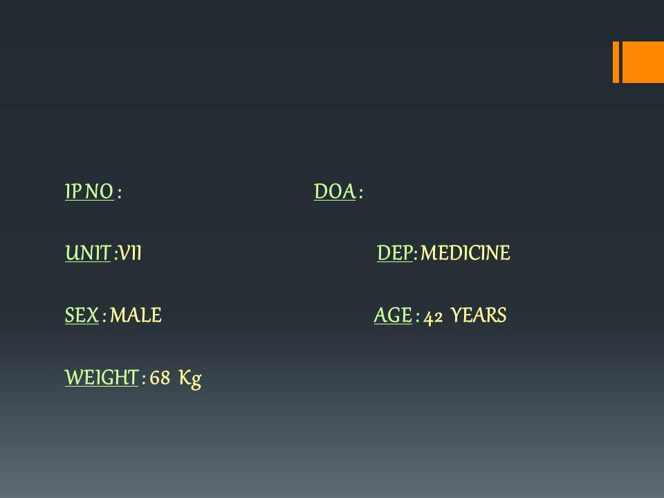 IP NO : DOA : UNIT :VII DEP: MEDICINE SEX : MALE AGE : 42 YEARS