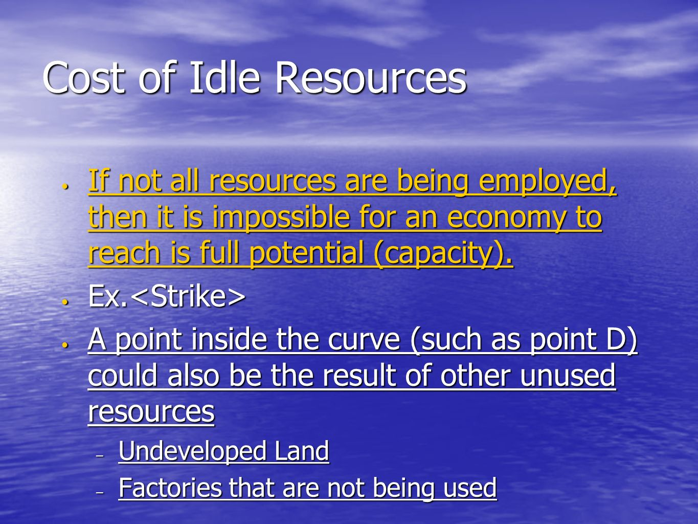 Cost of Idle Resources If not all resources are being employed, then it is impossible for an economy to reach is full potential (capacity).