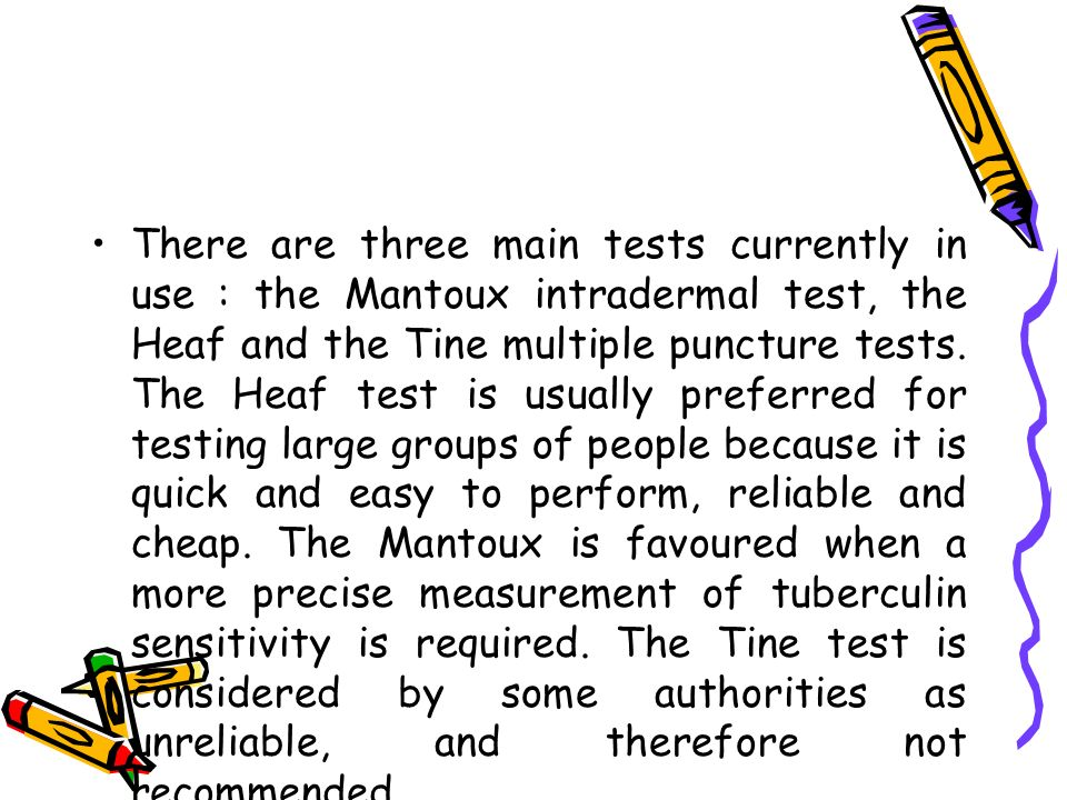There are three main tests currently in use : the Mantoux intradermal test, the Heaf and the Tine multiple puncture tests.