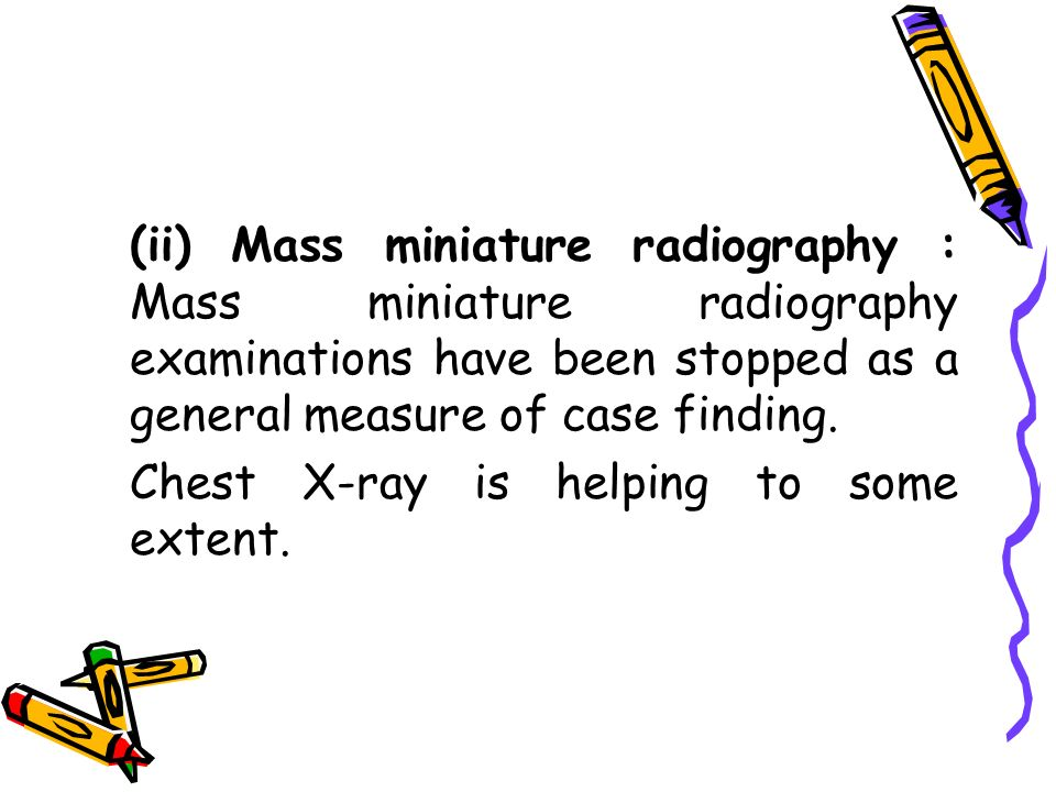 (ii) Mass miniature radiography : Mass miniature radiography examinations have been stopped as a general measure of case finding.