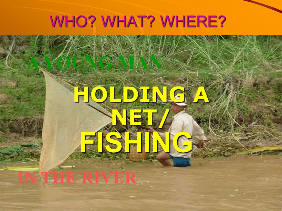 WHO WHAT WHERE A YOUNG MAN HOLDING A NET/ FISHING IN THE RIVER