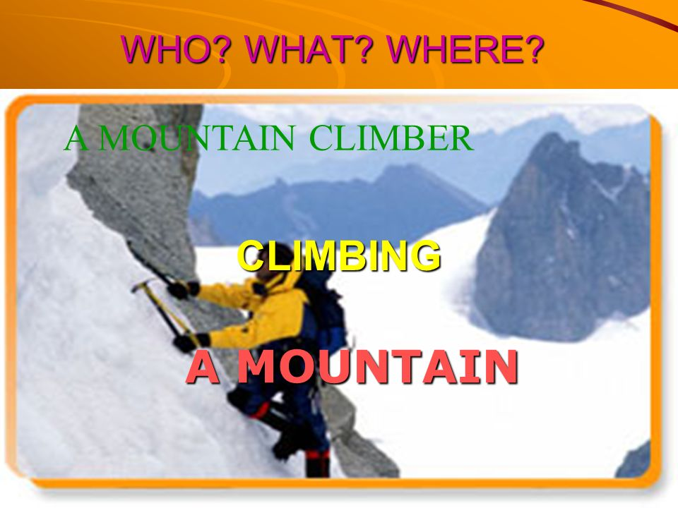 WHO WHAT WHERE A MOUNTAIN CLIMBER CLIMBING A MOUNTAIN