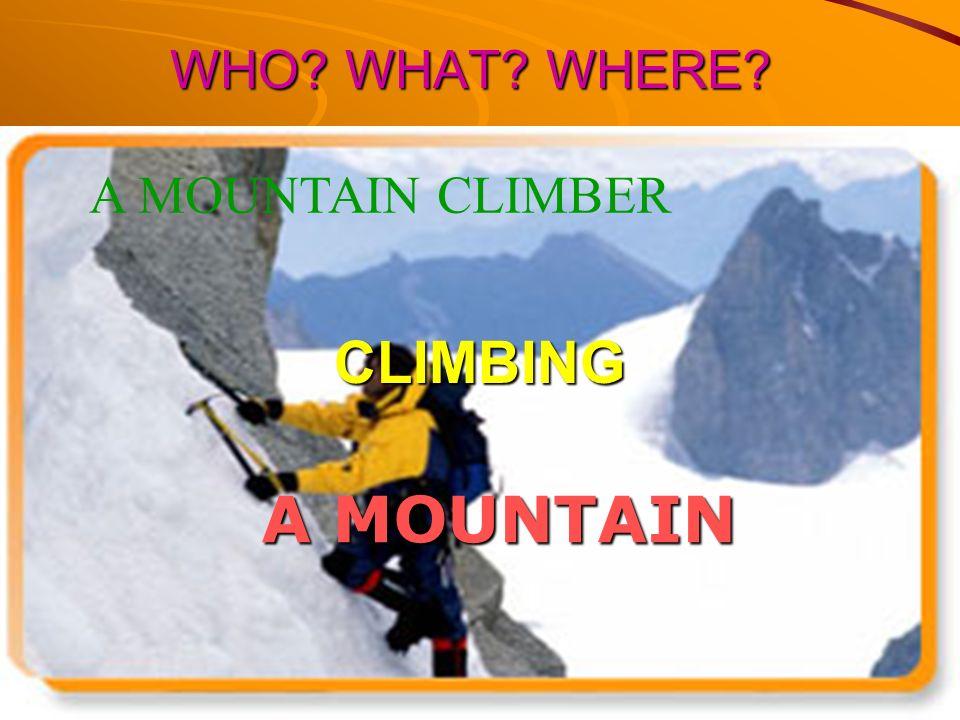 WHO WHAT WHERE A MOUNTAIN CLIMBER CLIMBING A MOUNTAIN