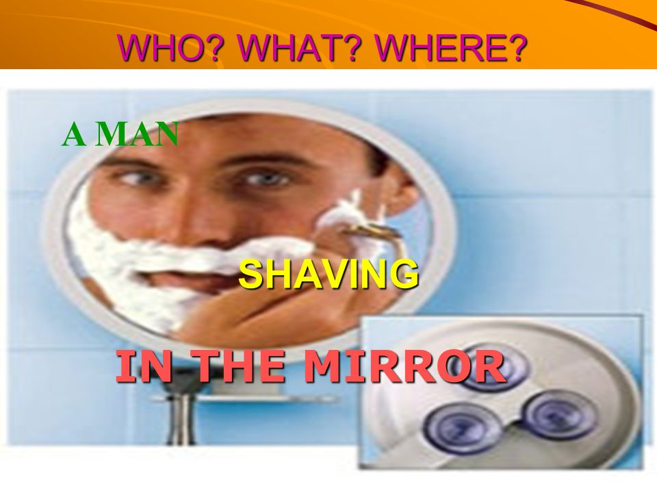 WHO WHAT WHERE A MAN SHAVING IN THE MIRROR
