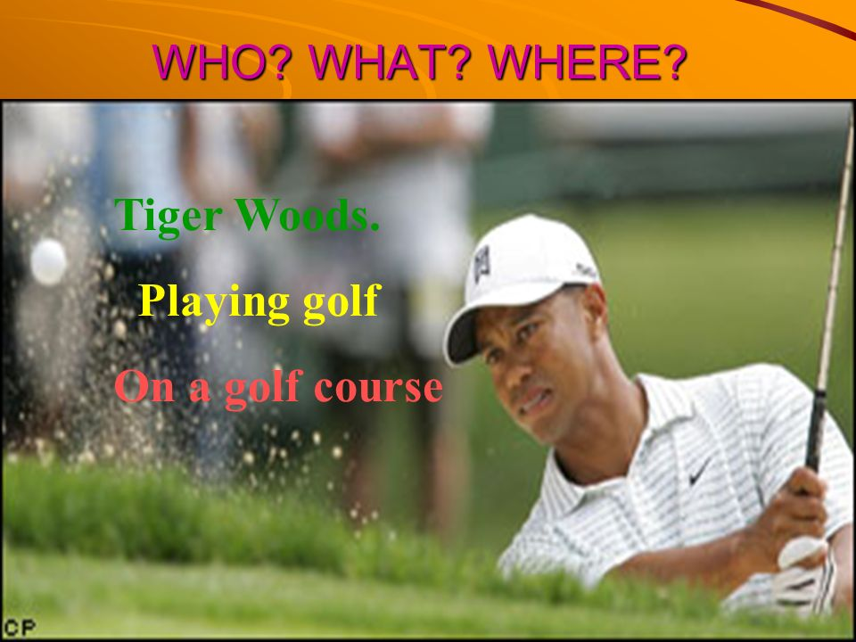 WHO WHAT WHERE Tiger Woods. Playing golf On a golf course