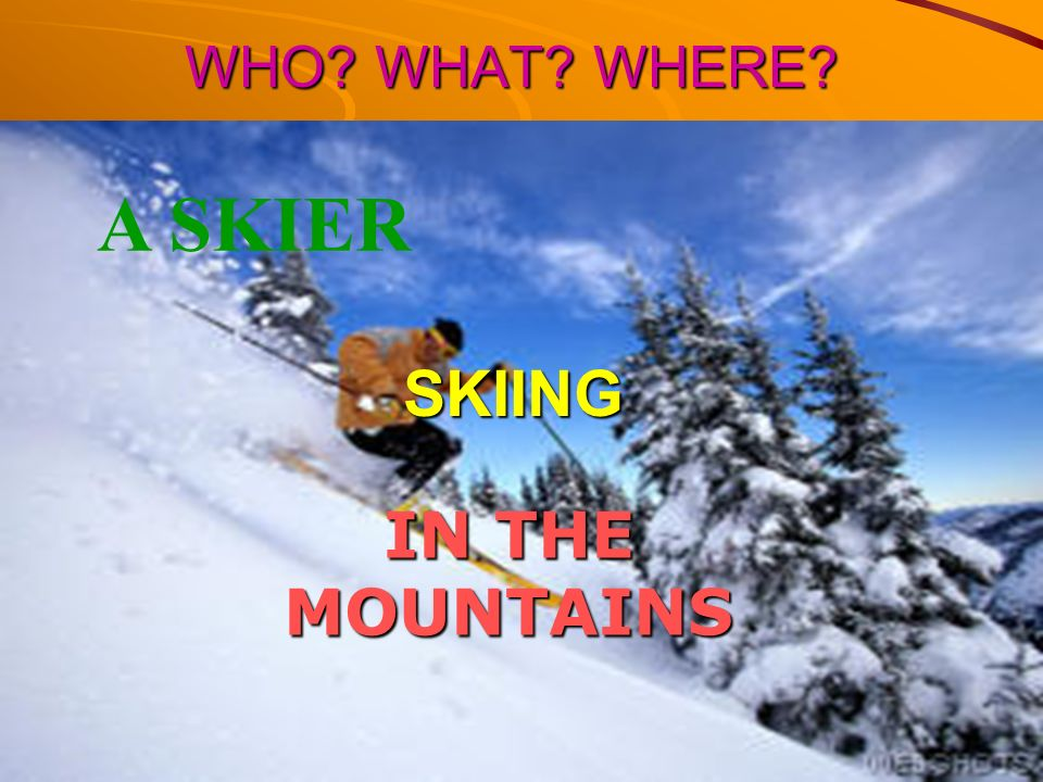 WHO WHAT WHERE A SKIER SKIING IN THE MOUNTAINS