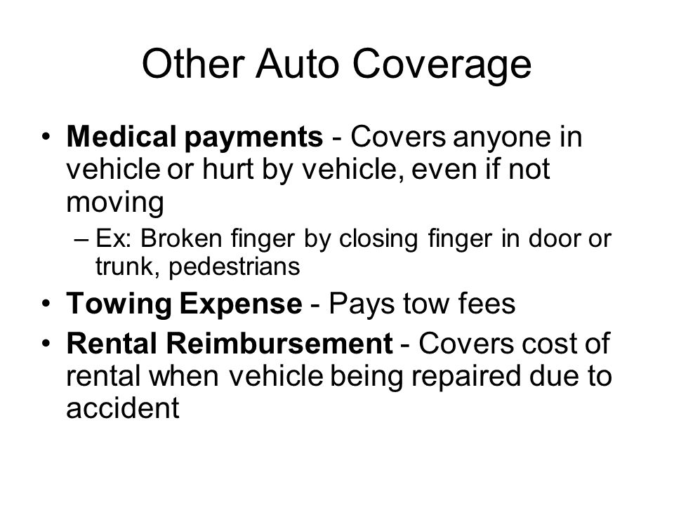Other Auto Coverage Medical payments - Covers anyone in vehicle or hurt by vehicle, even if not moving.