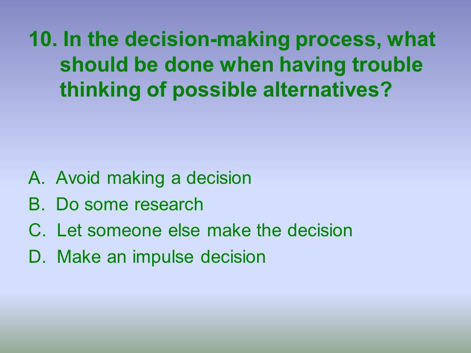 10. In the decision-making process, what should be done when having trouble thinking of possible alternatives