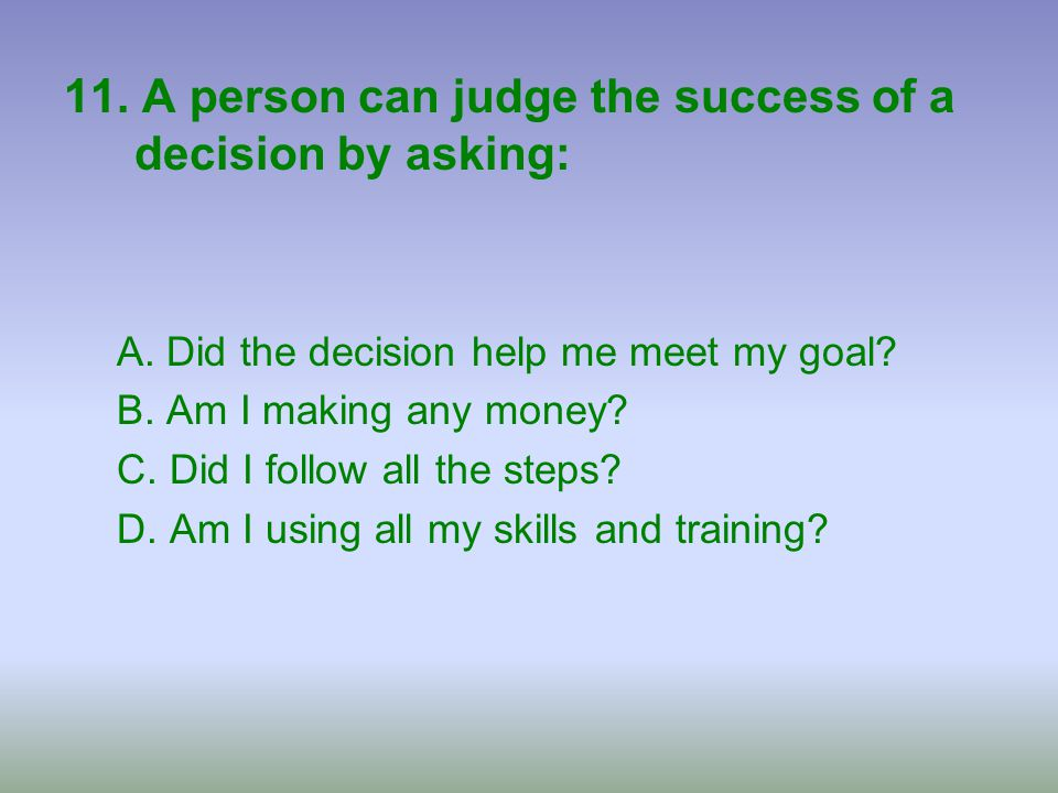 11. A person can judge the success of a decision by asking: