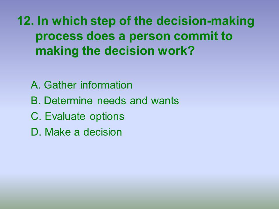 12. In which step of the decision-making process does a person commit to making the decision work