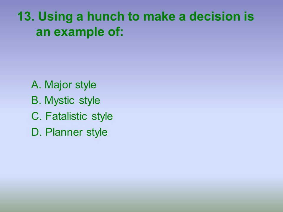 13. Using a hunch to make a decision is an example of: