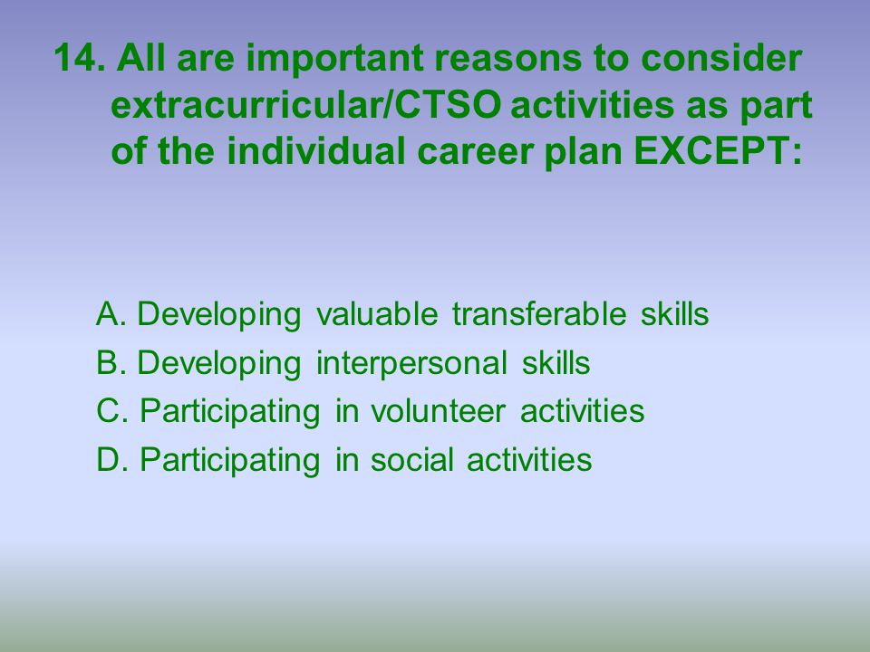 14. All are important reasons to consider extracurricular/CTSO activities as part of the individual career plan EXCEPT: