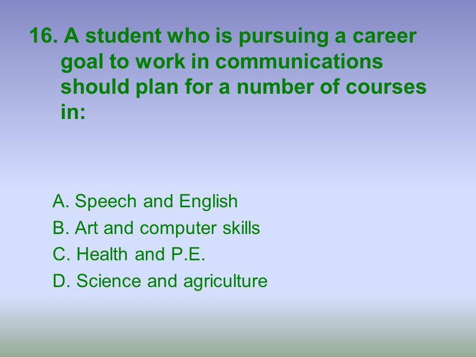 16. A student who is pursuing a career goal to work in communications should plan for a number of courses in: