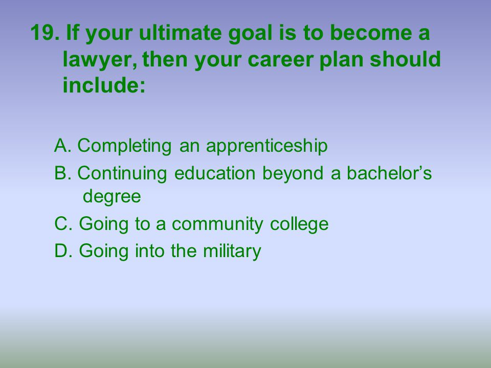 19. If your ultimate goal is to become a lawyer, then your career plan should include: