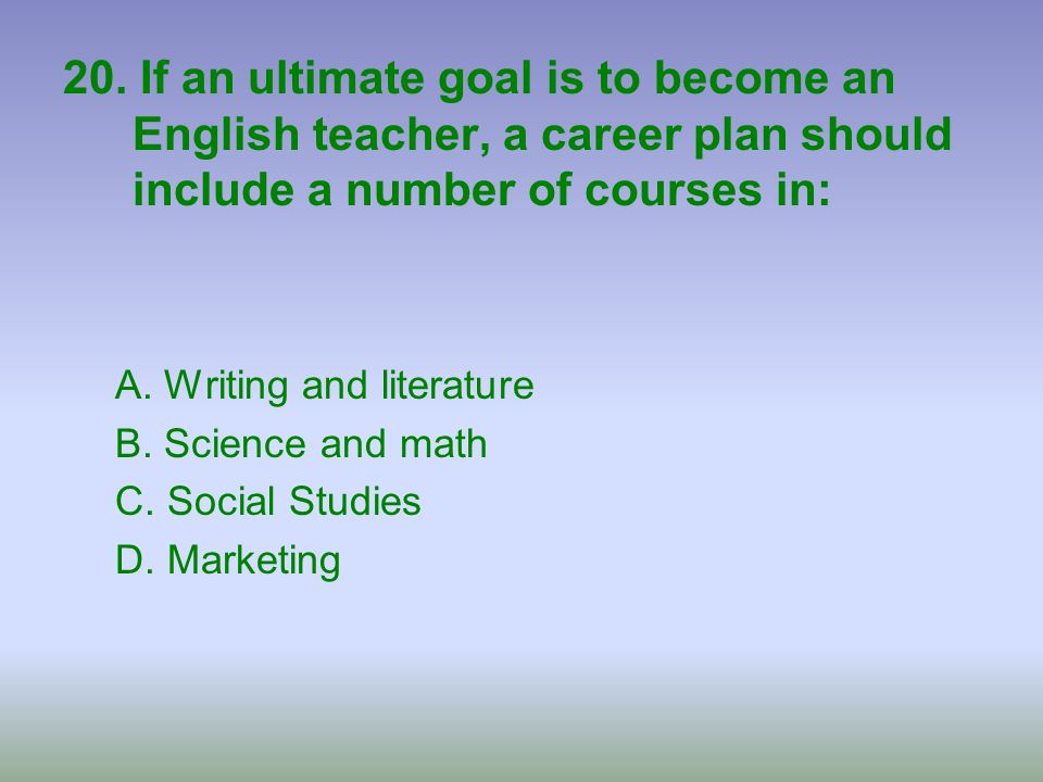 20. If an ultimate goal is to become an English teacher, a career plan should include a number of courses in: