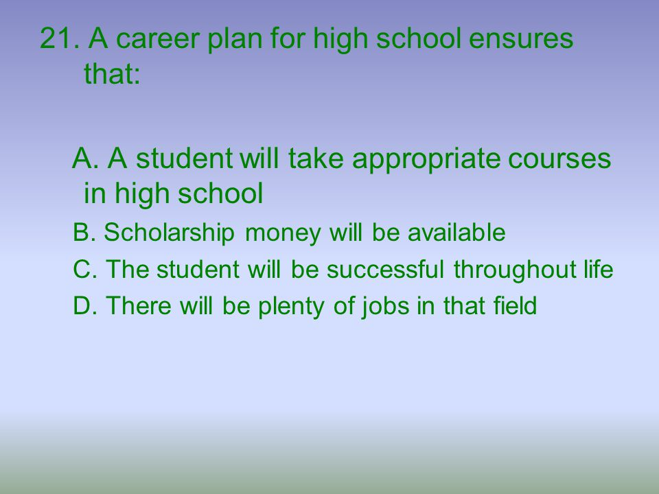 21. A career plan for high school ensures that: