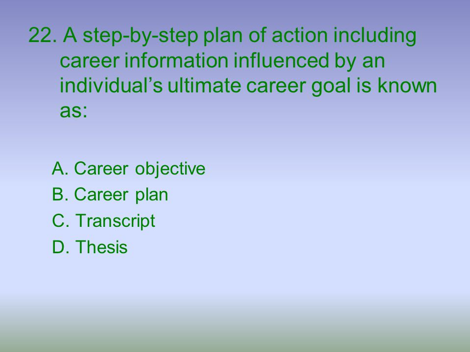 22. A step-by-step plan of action including career information influenced by an individual's ultimate career goal is known as: