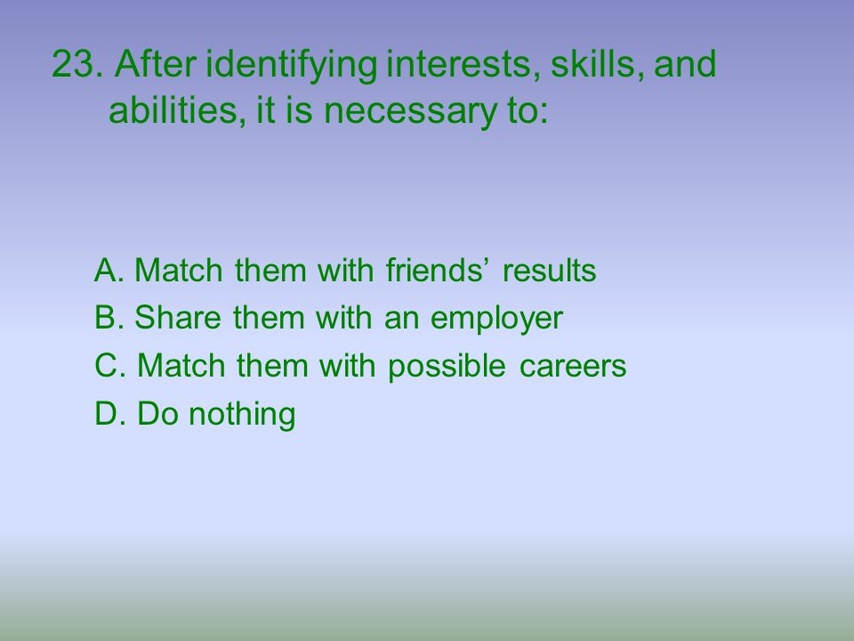 23. After identifying interests, skills, and abilities, it is necessary to: