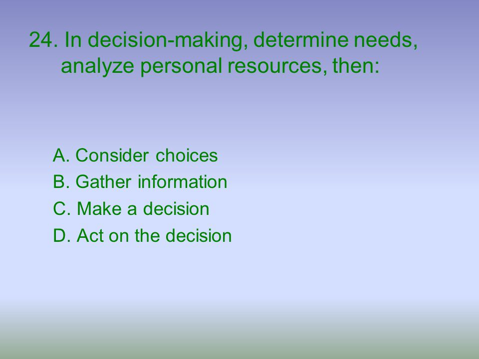 24. In decision-making, determine needs, analyze personal resources, then: