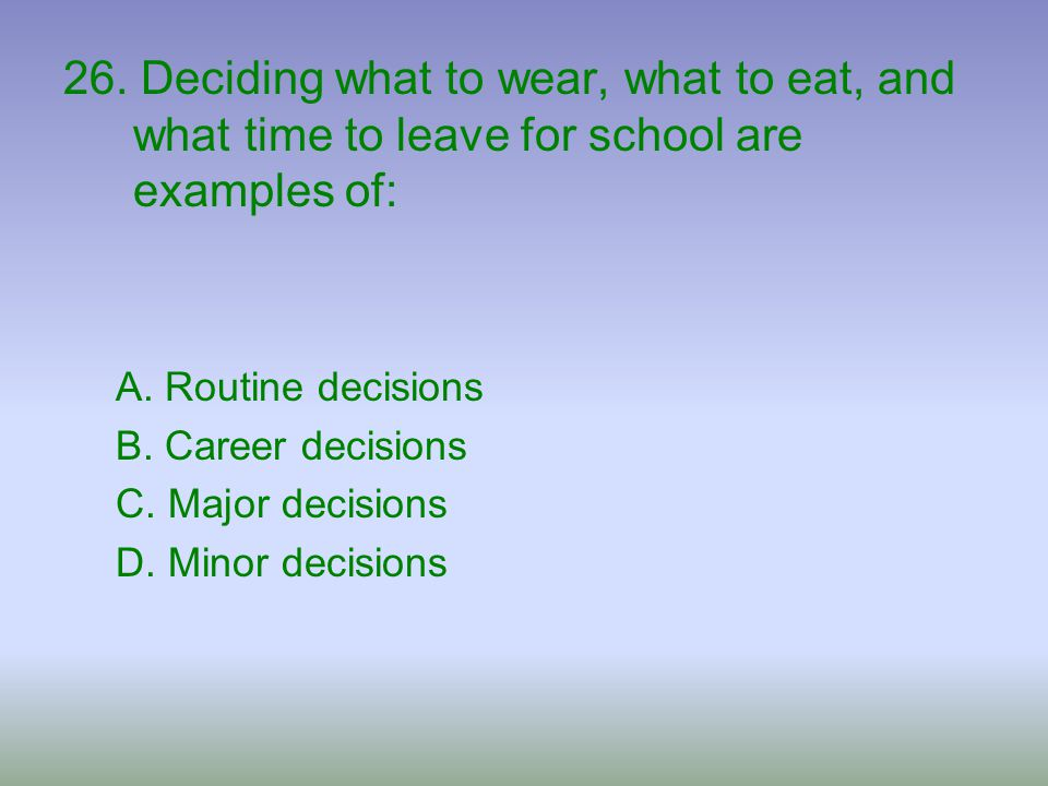 26. Deciding what to wear, what to eat, and what time to leave for school are examples of: