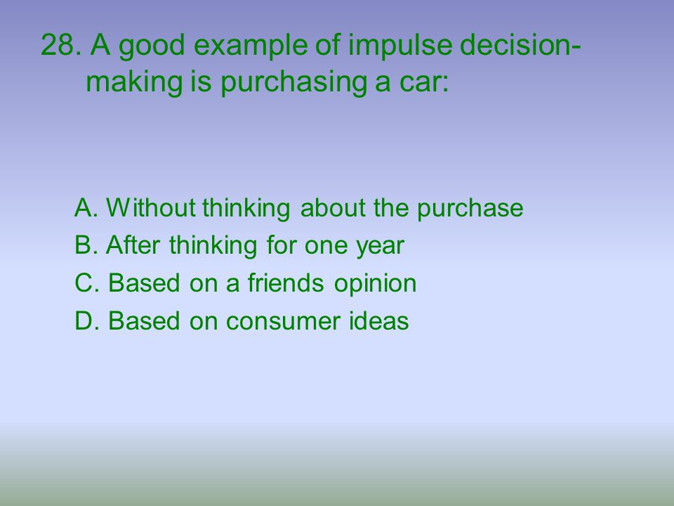 28. A good example of impulse decision-making is purchasing a car: