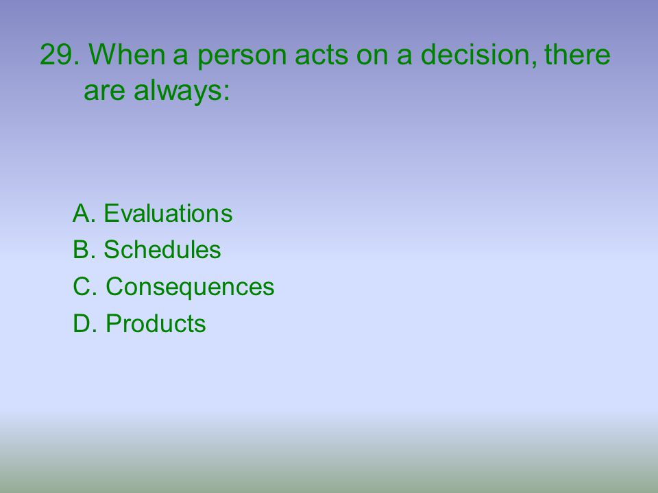 29. When a person acts on a decision, there are always: