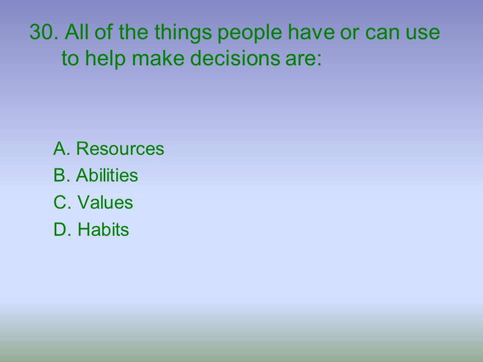 30. All of the things people have or can use to help make decisions are: