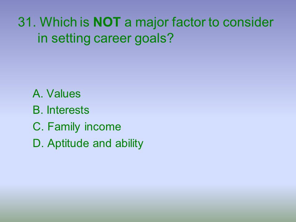 31. Which is NOT a major factor to consider in setting career goals