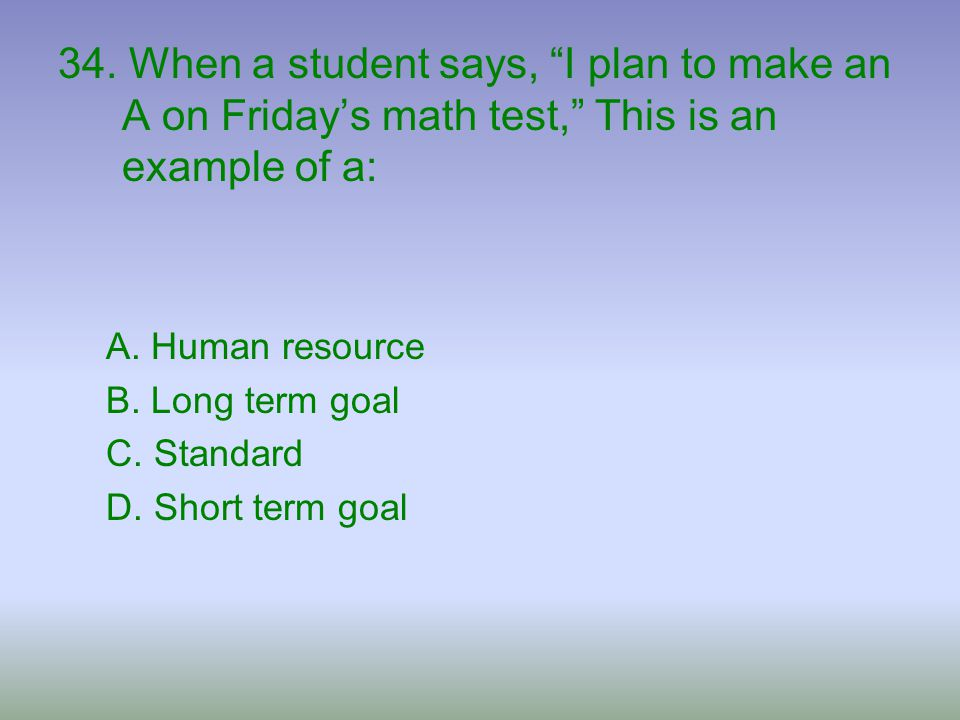 34. When a student says, I plan to make an A on Friday's math test, This is an example of a: