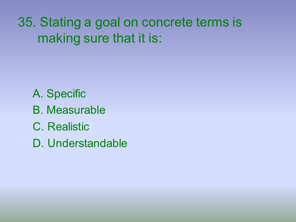 35. Stating a goal on concrete terms is making sure that it is: