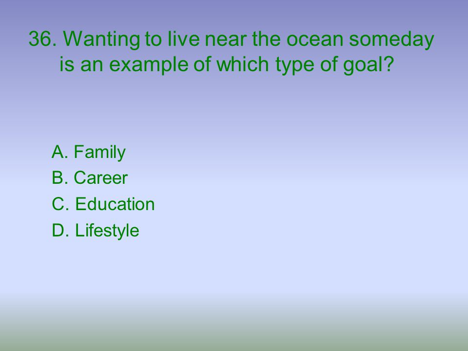 36. Wanting to live near the ocean someday is an example of which type of goal