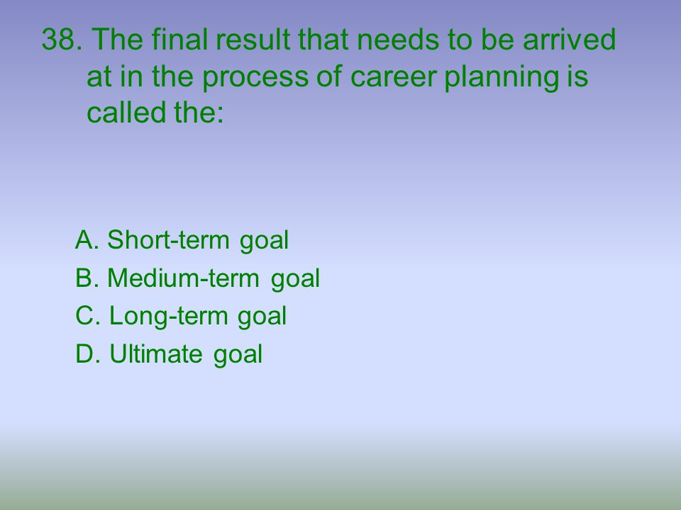 38. The final result that needs to be arrived at in the process of career planning is called the: