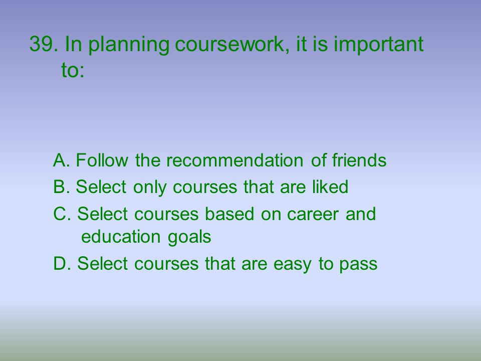 39. In planning coursework, it is important to: