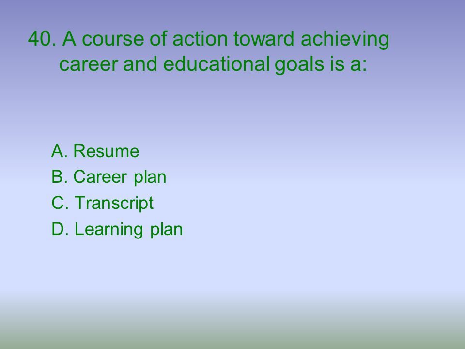 40. A course of action toward achieving career and educational goals is a: