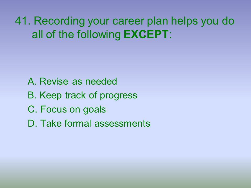 41. Recording your career plan helps you do all of the following EXCEPT:
