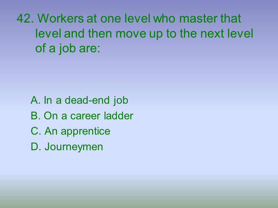 42. Workers at one level who master that level and then move up to the next level of a job are: