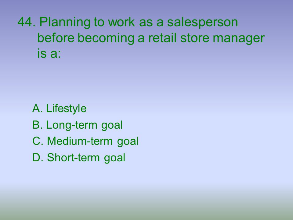 44. Planning to work as a salesperson before becoming a retail store manager is a: