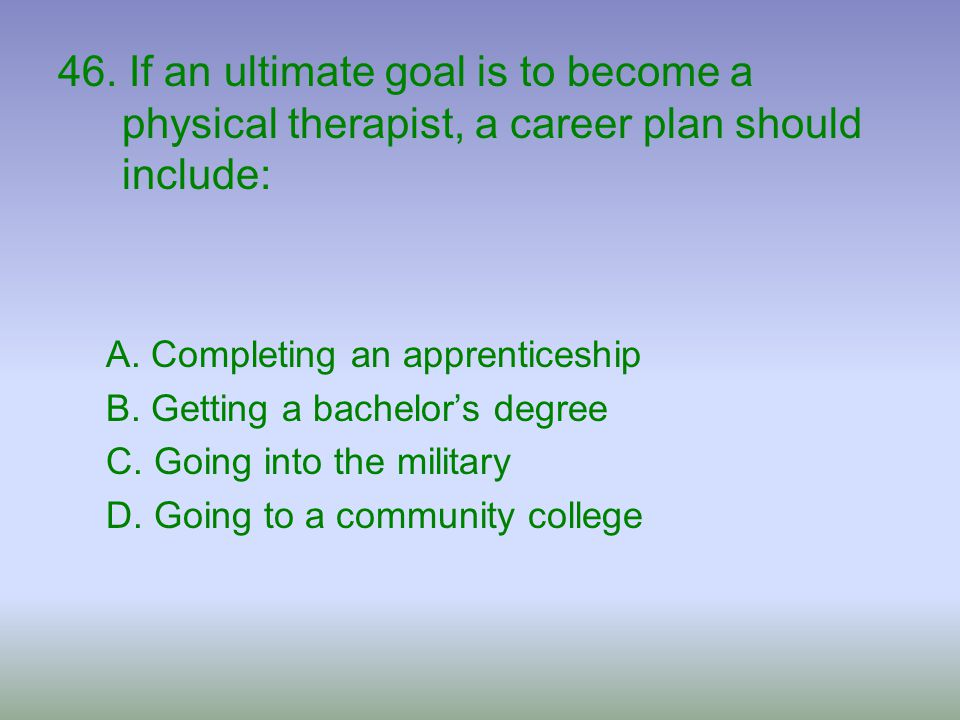 46. If an ultimate goal is to become a physical therapist, a career plan should include: