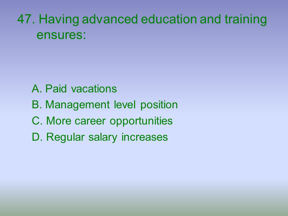 47. Having advanced education and training ensures:
