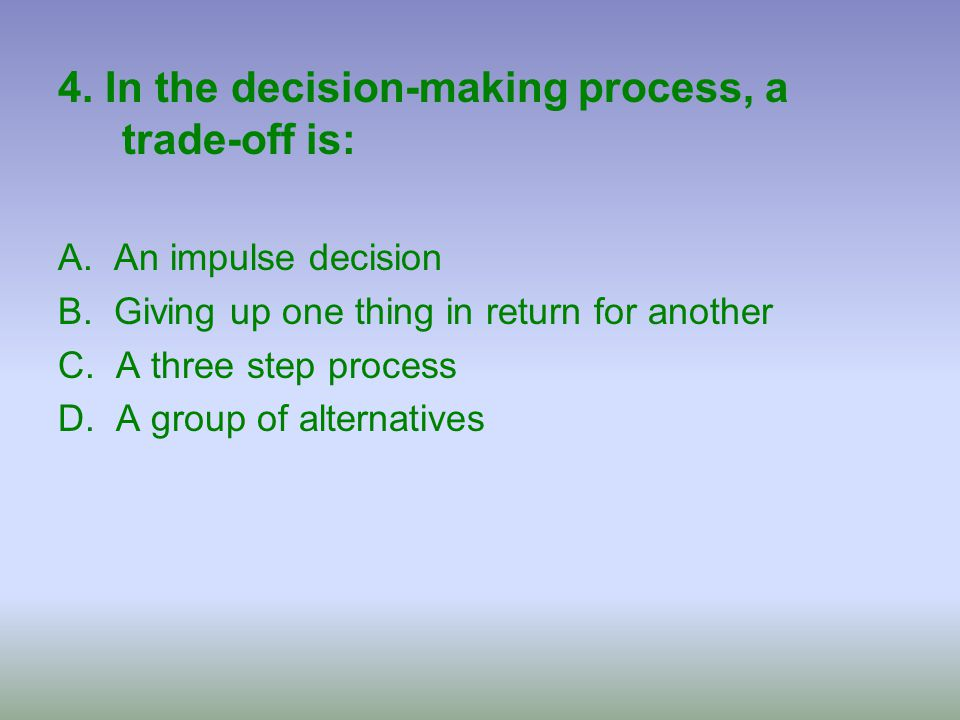 4. In the decision-making process, a trade-off is: