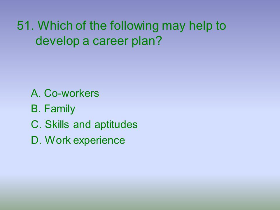 51. Which of the following may help to develop a career plan