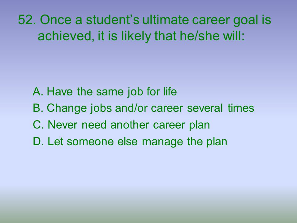 52. Once a student's ultimate career goal is achieved, it is likely that he/she will:
