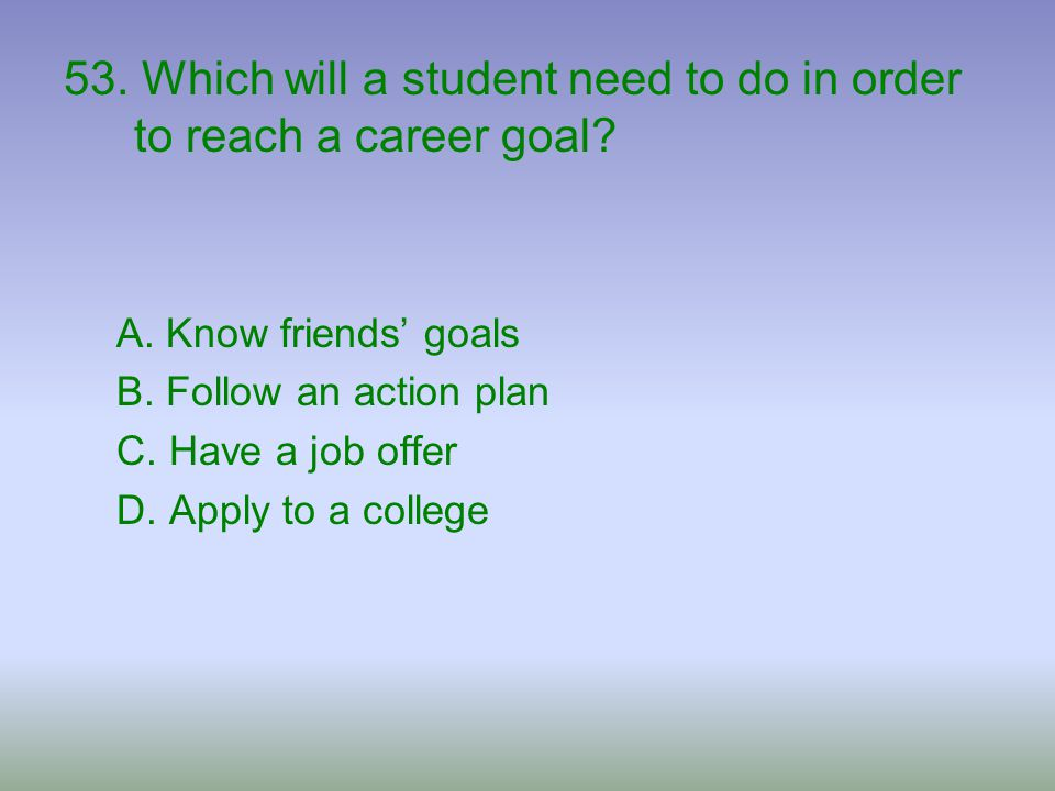 53. Which will a student need to do in order to reach a career goal
