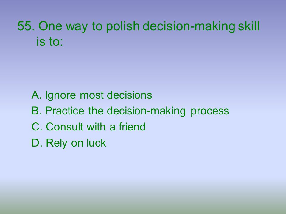 55. One way to polish decision-making skill is to: