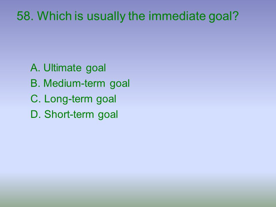 58. Which is usually the immediate goal