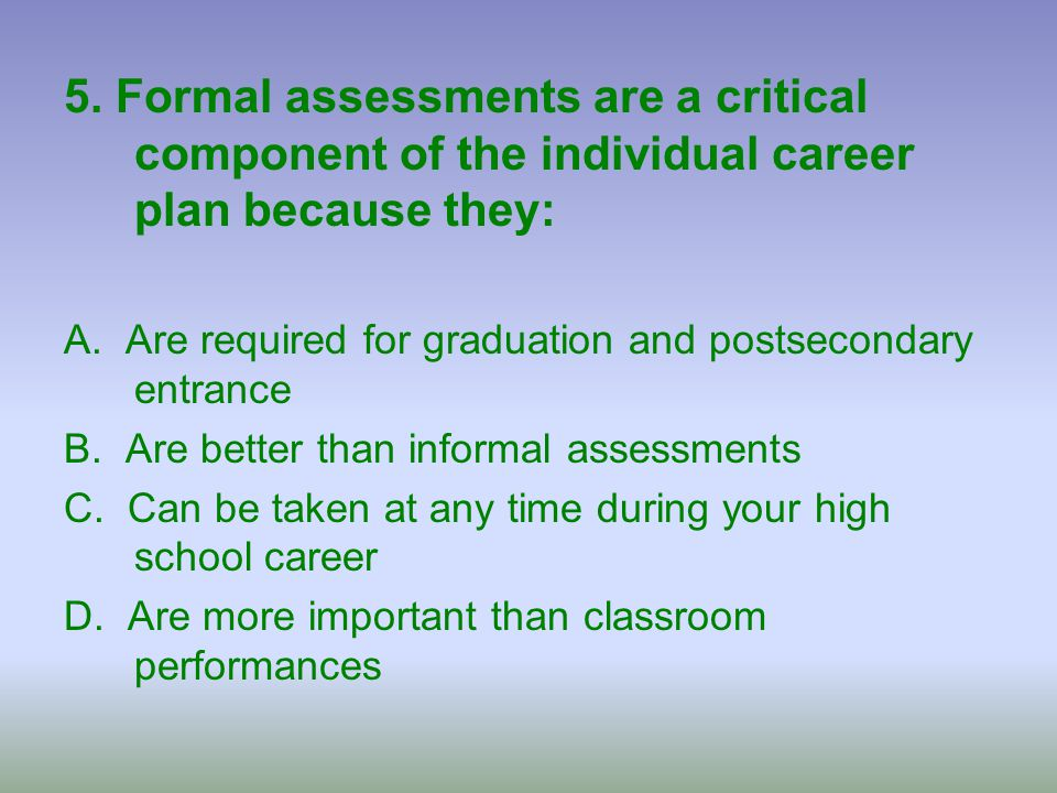 5. Formal assessments are a critical component of the individual career plan because they:
