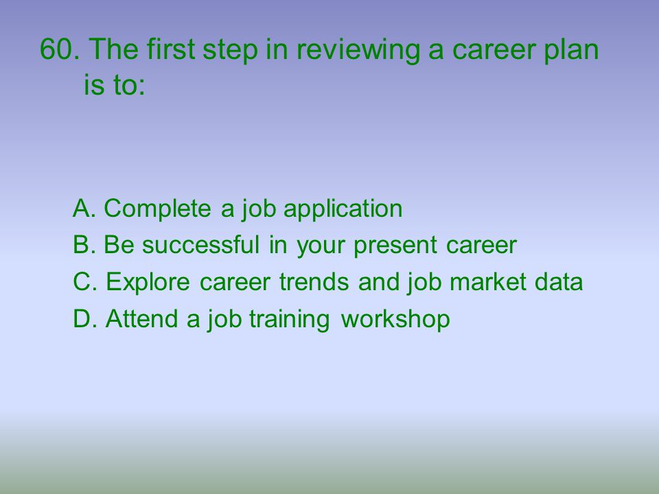 60. The first step in reviewing a career plan is to: