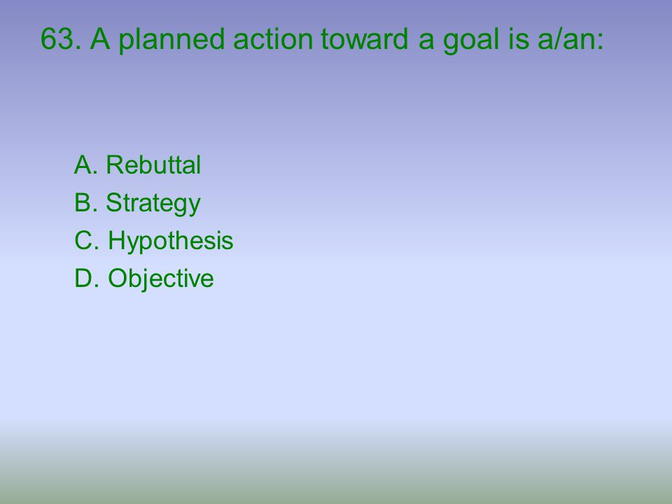 63. A planned action toward a goal is a/an: